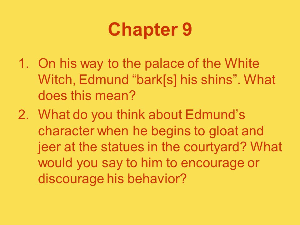 Chapter 9 On his way to the palace of the White Witch, Edmund bark[s] his shins . What does this mean